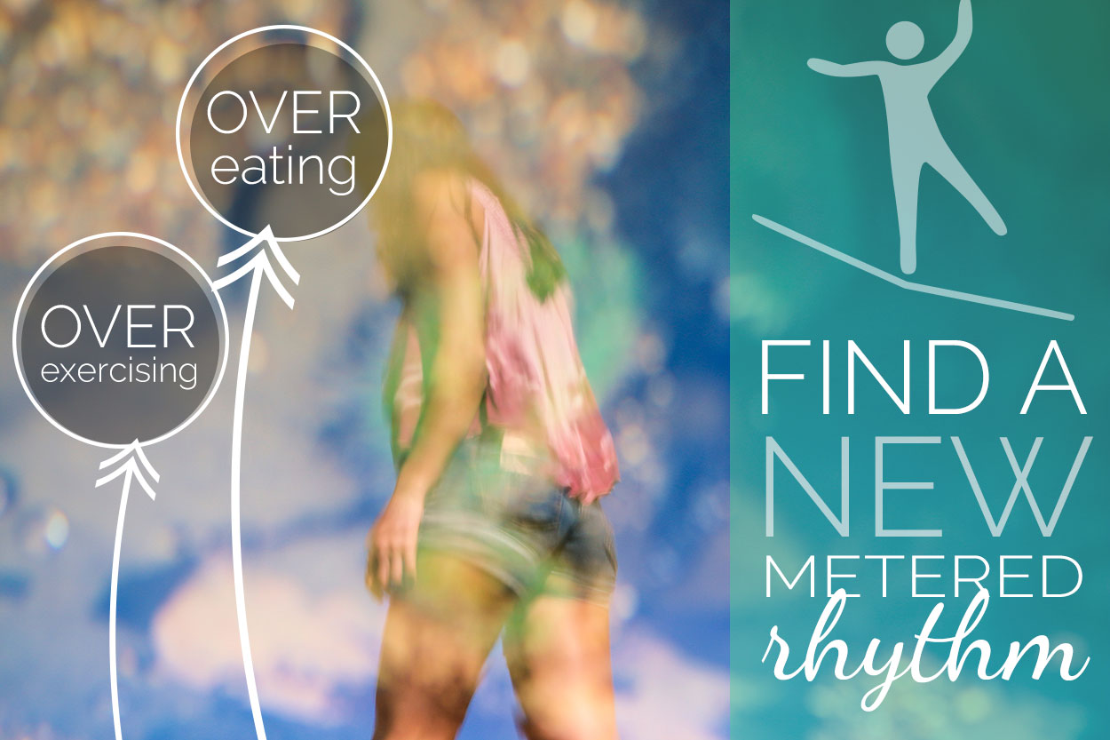 over exercise and overeating pattern, find a new metered rhythm